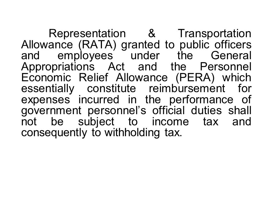 Representation & Transportation Allowance (RATA) granted to public officers and employees under the General Appropriations Act and the Personnel Economic Relief Allowance (PERA) which essentially constitute reimbursement for expenses incurred in the performance of government personnel's official duties shall not be subject to income tax and consequently to withholding tax.