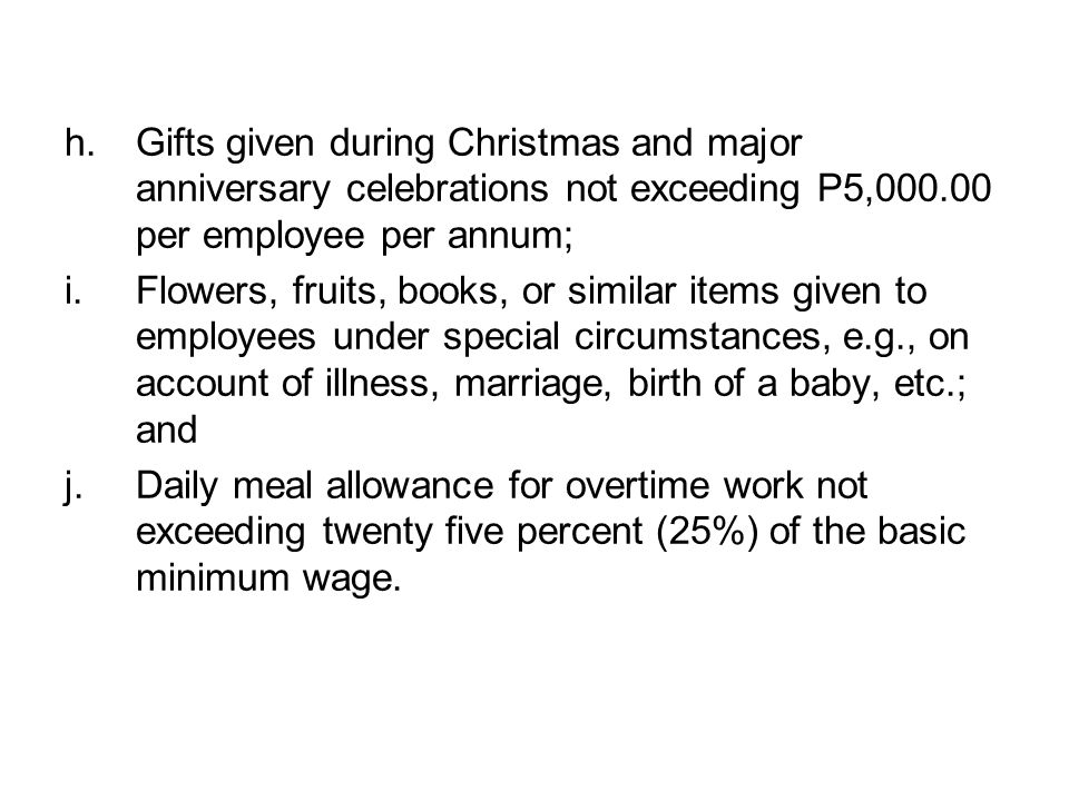 Gifts given during Christmas and major anniversary celebrations not exceeding P5,000.00 per employee per annum;
