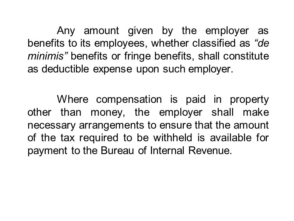 Any amount given by the employer as benefits to its employees, whether classified as de minimis benefits or fringe benefits, shall constitute as deductible expense upon such employer.