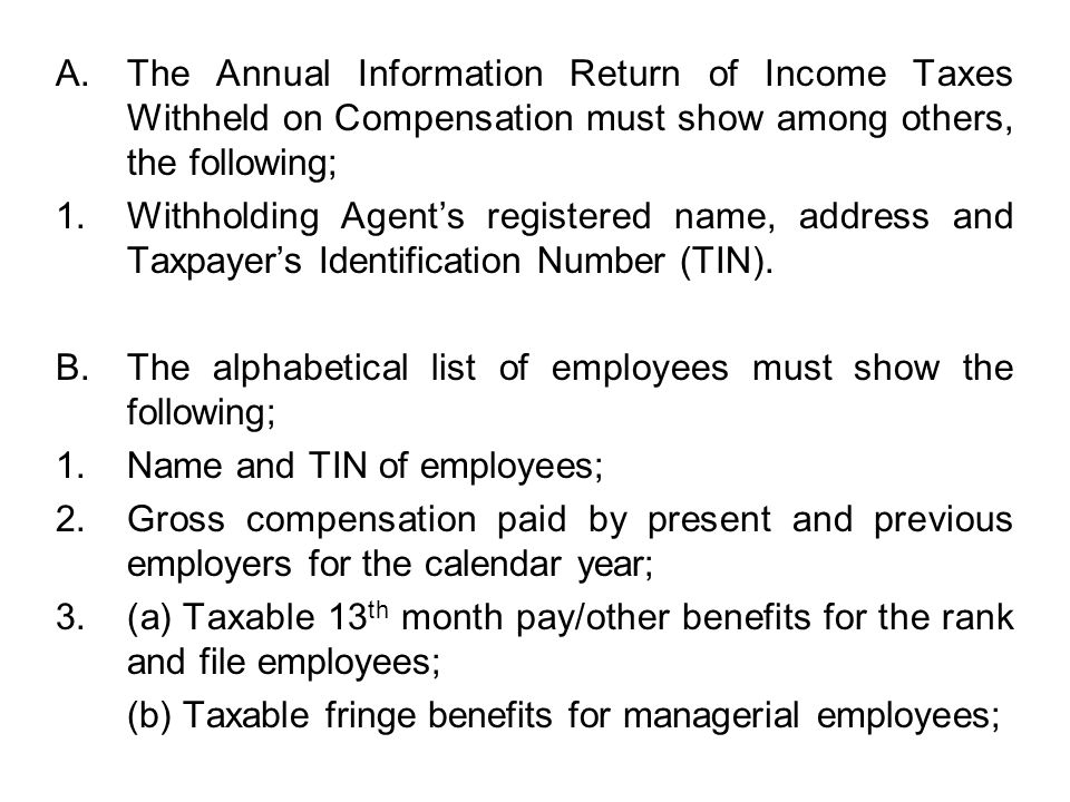 The Annual Information Return of Income Taxes Withheld on Compensation must show among others, the following;
