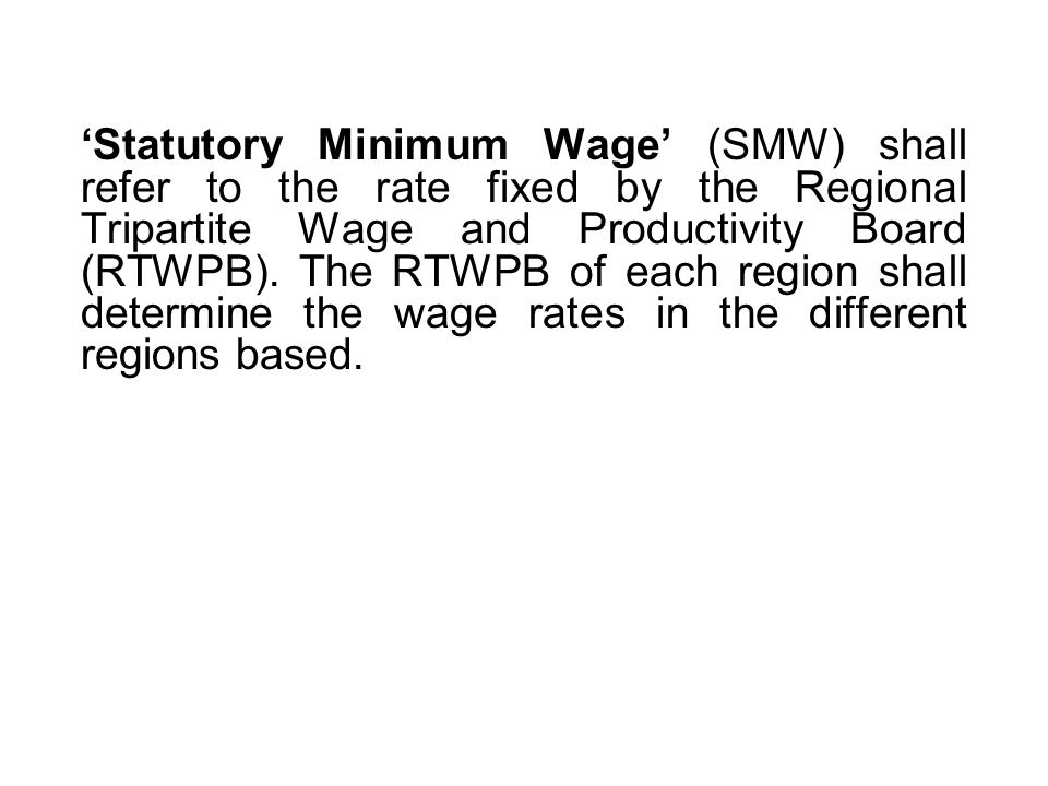 'Statutory Minimum Wage' (SMW) shall refer to the rate fixed by the Regional Tripartite Wage and Productivity Board (RTWPB).