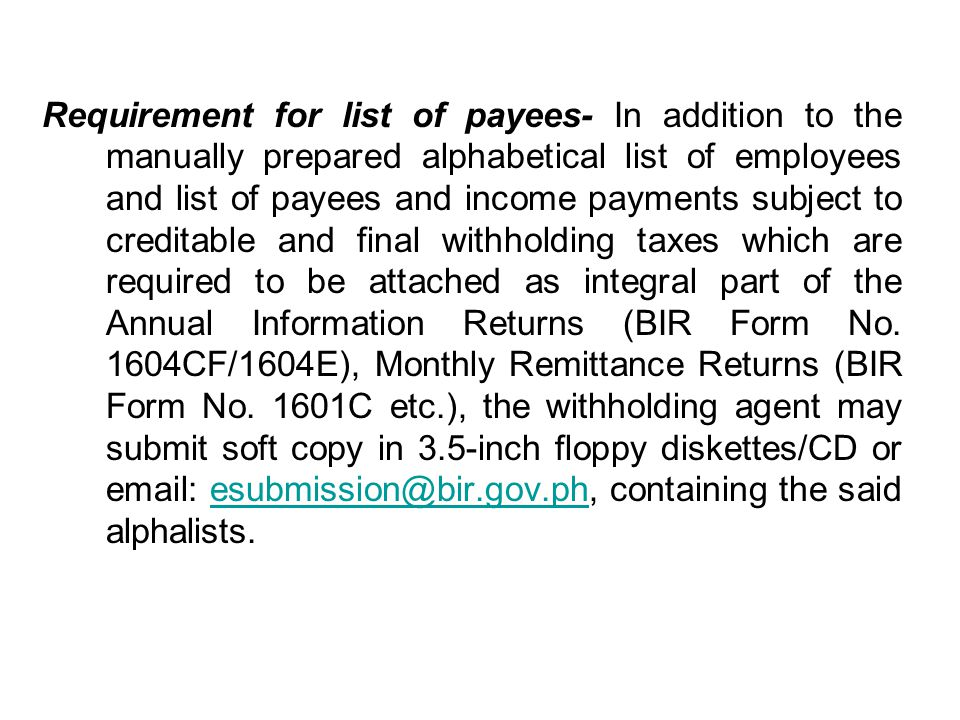 Requirement for list of payees- In addition to the manually prepared alphabetical list of employees and list of payees and income payments subject to creditable and final withholding taxes which are required to be attached as integral part of the Annual Information Returns (BIR Form No.