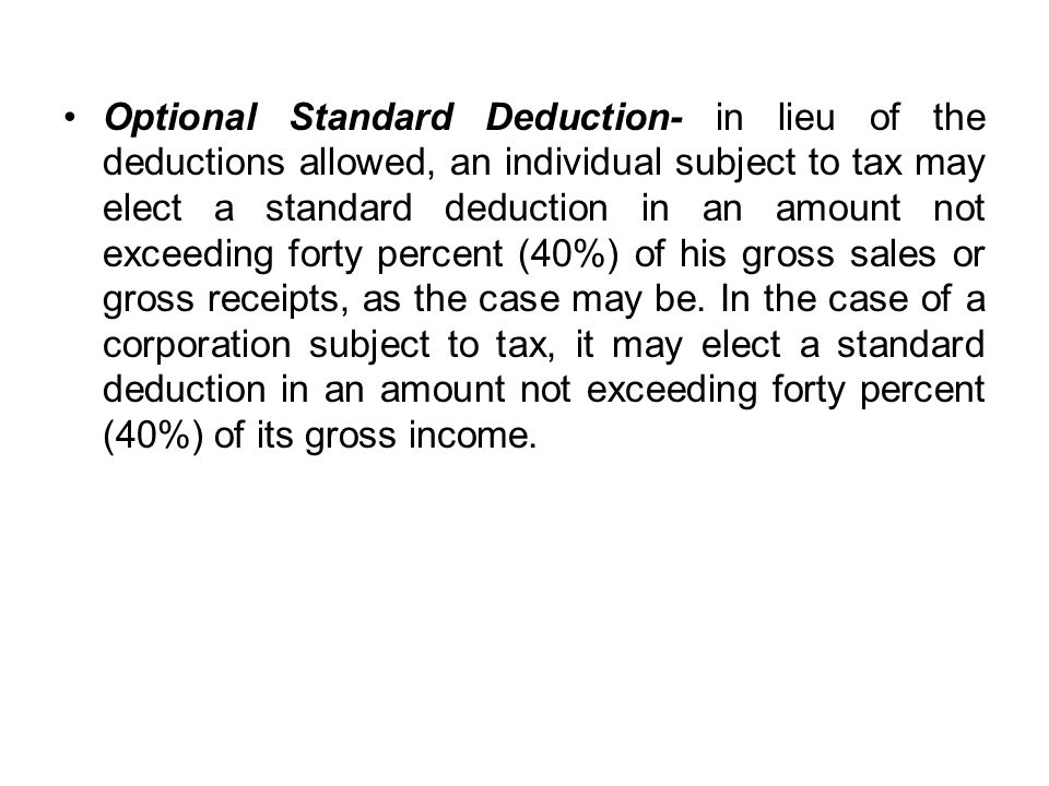 Optional Standard Deduction- in lieu of the deductions allowed, an individual subject to tax may elect a standard deduction in an amount not exceeding forty percent (40%) of his gross sales or gross receipts, as the case may be.