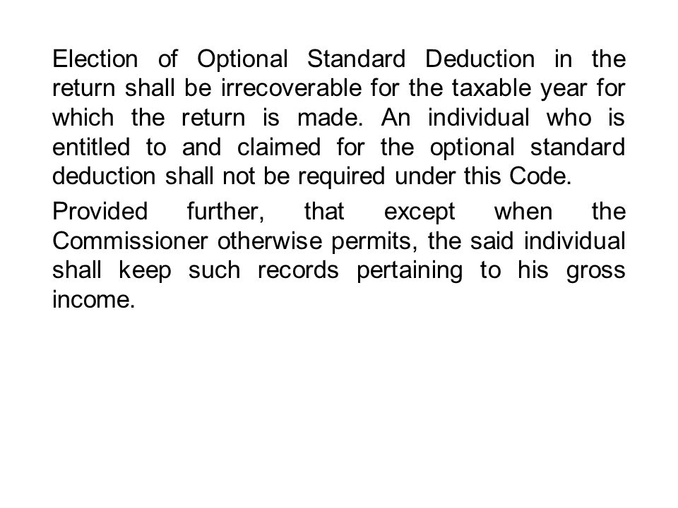 Election of Optional Standard Deduction in the return shall be irrecoverable for the taxable year for which the return is made. An individual who is entitled to and claimed for the optional standard deduction shall not be required under this Code.
