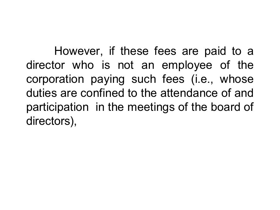 However, if these fees are paid to a director who is not an employee of the corporation paying such fees (i.e., whose duties are confined to the attendance of and participation in the meetings of the board of directors),