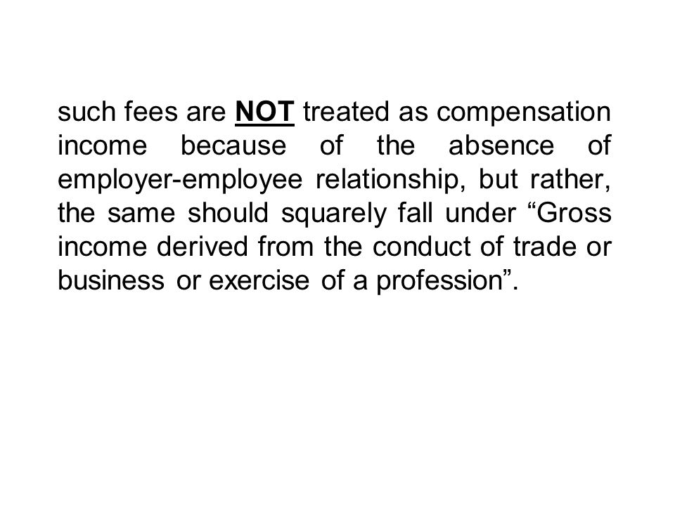 such fees are NOT treated as compensation income because of the absence of employer-employee relationship, but rather, the same should squarely fall under Gross income derived from the conduct of trade or business or exercise of a profession .