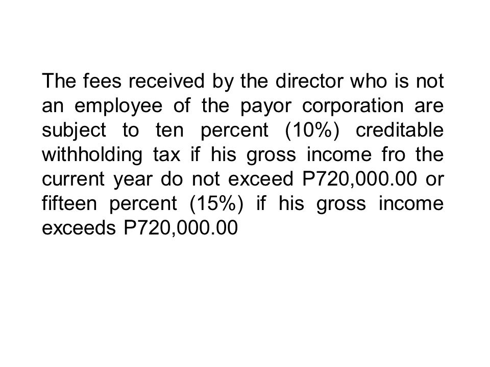 The fees received by the director who is not an employee of the payor corporation are subject to ten percent (10%) creditable withholding tax if his gross income fro the current year do not exceed P720, or fifteen percent (15%) if his gross income exceeds P720,000.00