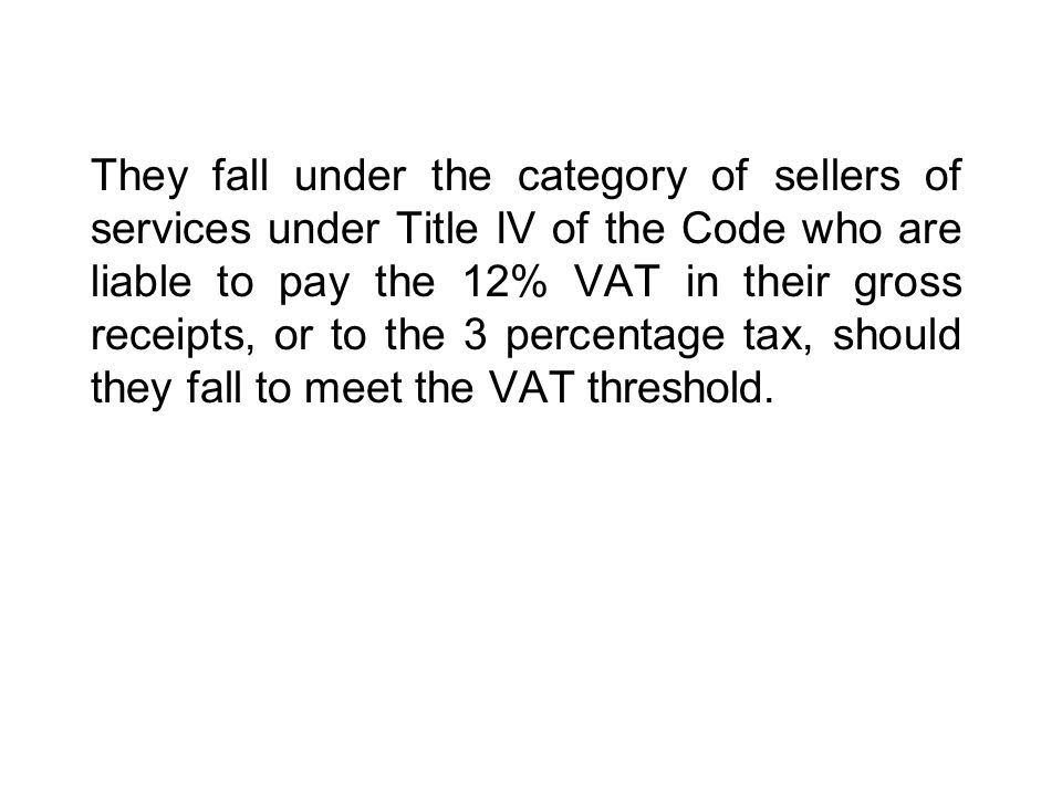 They fall under the category of sellers of services under Title IV of the Code who are liable to pay the 12% VAT in their gross receipts, or to the 3 percentage tax, should they fall to meet the VAT threshold.