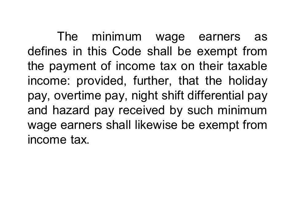 The minimum wage earners as defines in this Code shall be exempt from the payment of income tax on their taxable income: provided, further, that the holiday pay, overtime pay, night shift differential pay and hazard pay received by such minimum wage earners shall likewise be exempt from income tax.