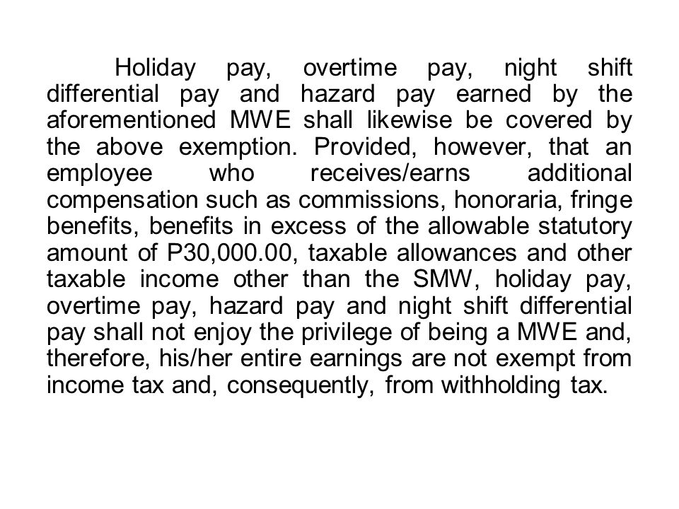 Holiday pay, overtime pay, night shift differential pay and hazard pay earned by the aforementioned MWE shall likewise be covered by the above exemption.