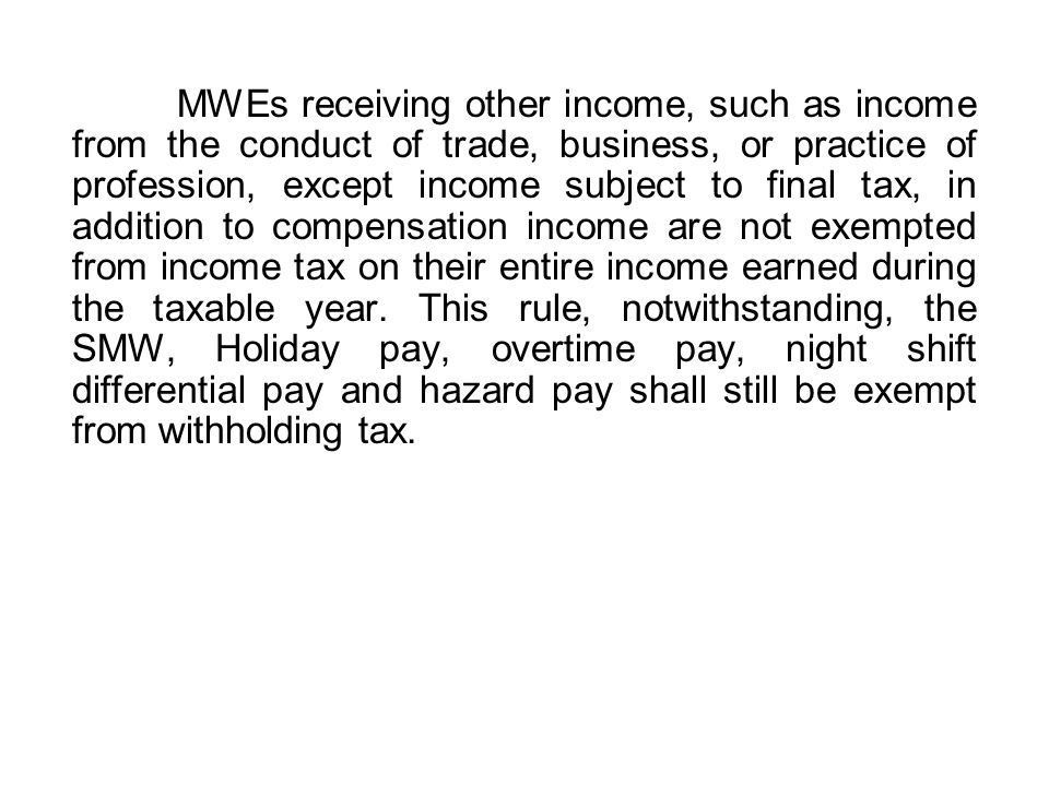 MWEs receiving other income, such as income from the conduct of trade, business, or practice of profession, except income subject to final tax, in addition to compensation income are not exempted from income tax on their entire income earned during the taxable year.