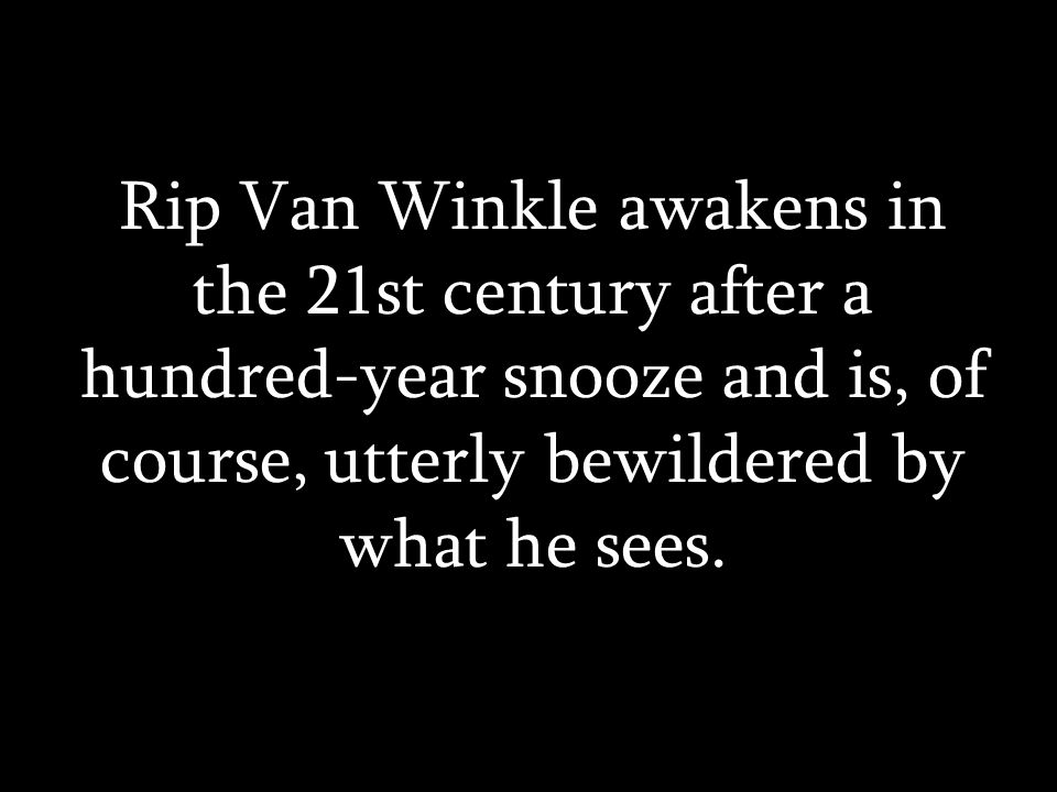 Rip Van Winkle awakens in the 21st century after a hundred-year snooze and is, of course, utterly bewildered by what he sees.