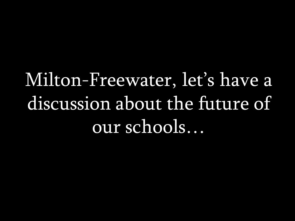 Milton-Freewater, let's have a discussion about the future of our schools…