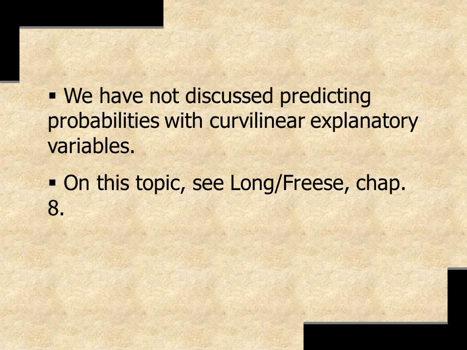 We have not discussed predicting probabilities with curvilinear explanatory variables.