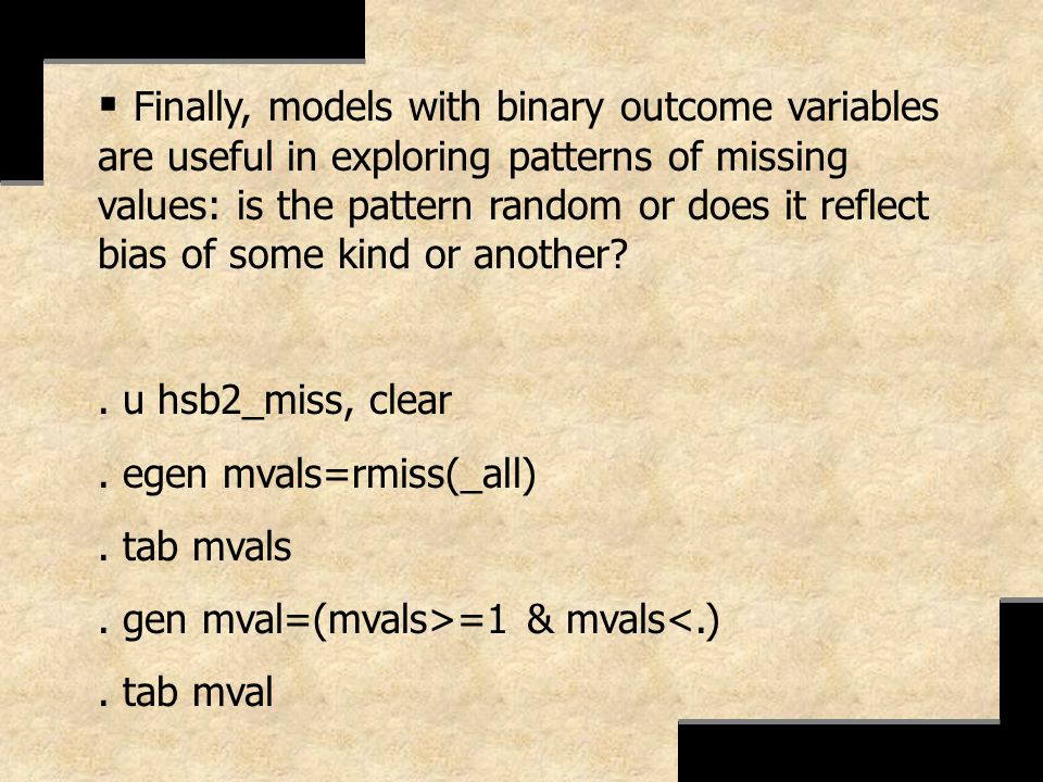 Finally, models with binary outcome variables are useful in exploring patterns of missing values: is the pattern random or does it reflect bias of some kind or another
