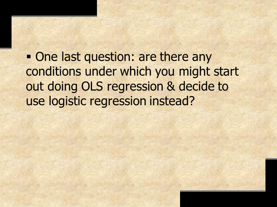 One last question: are there any conditions under which you might start out doing OLS regression & decide to use logistic regression instead