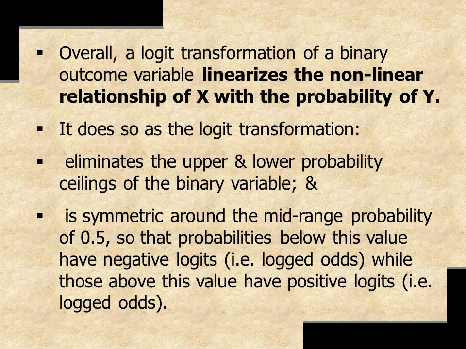 Overall, a logit transformation of a binary outcome variable linearizes the non-linear relationship of X with the probability of Y.