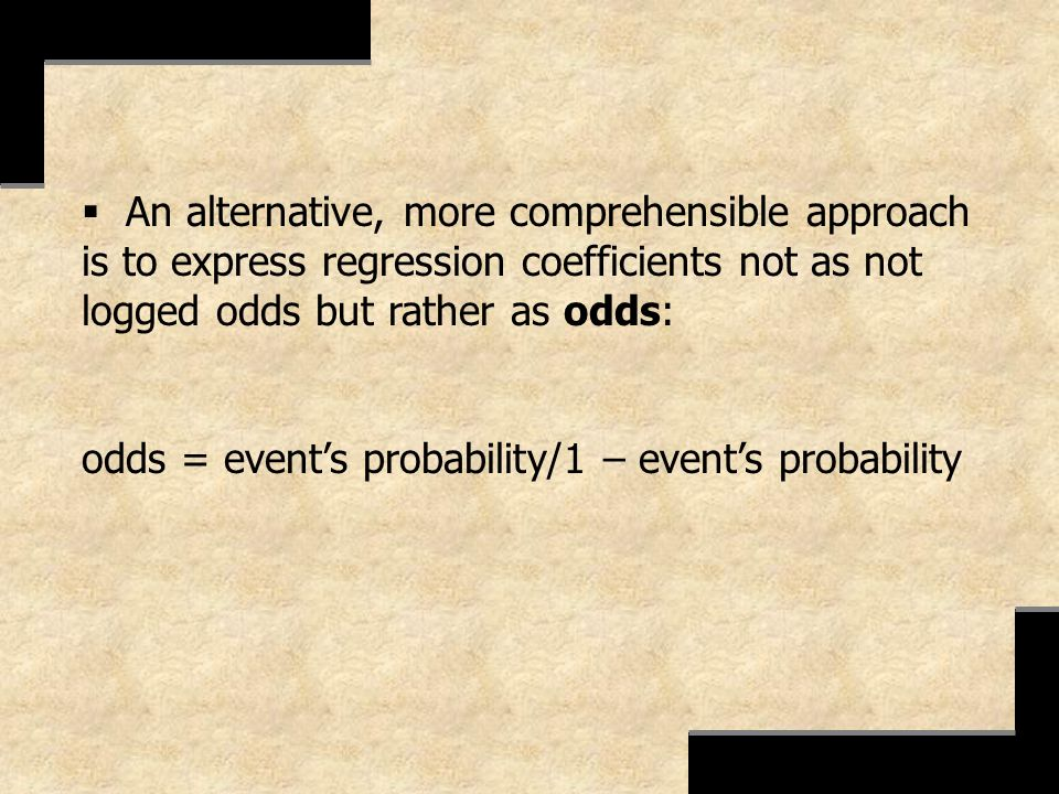 An alternative, more comprehensible approach is to express regression coefficients not as not logged odds but rather as odds: