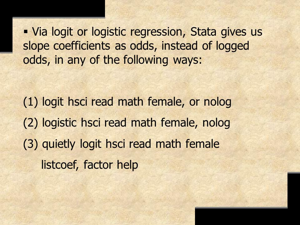 Via logit or logistic regression, Stata gives us slope coefficients as odds, instead of logged odds, in any of the following ways: