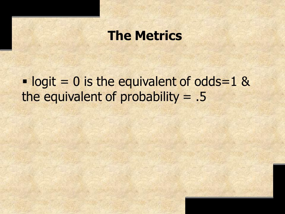 The Metrics logit = 0 is the equivalent of odds=1 & the equivalent of probability = .5