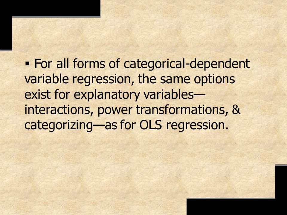 For all forms of categorical-dependent variable regression, the same options exist for explanatory variables—interactions, power transformations, & categorizing—as for OLS regression.