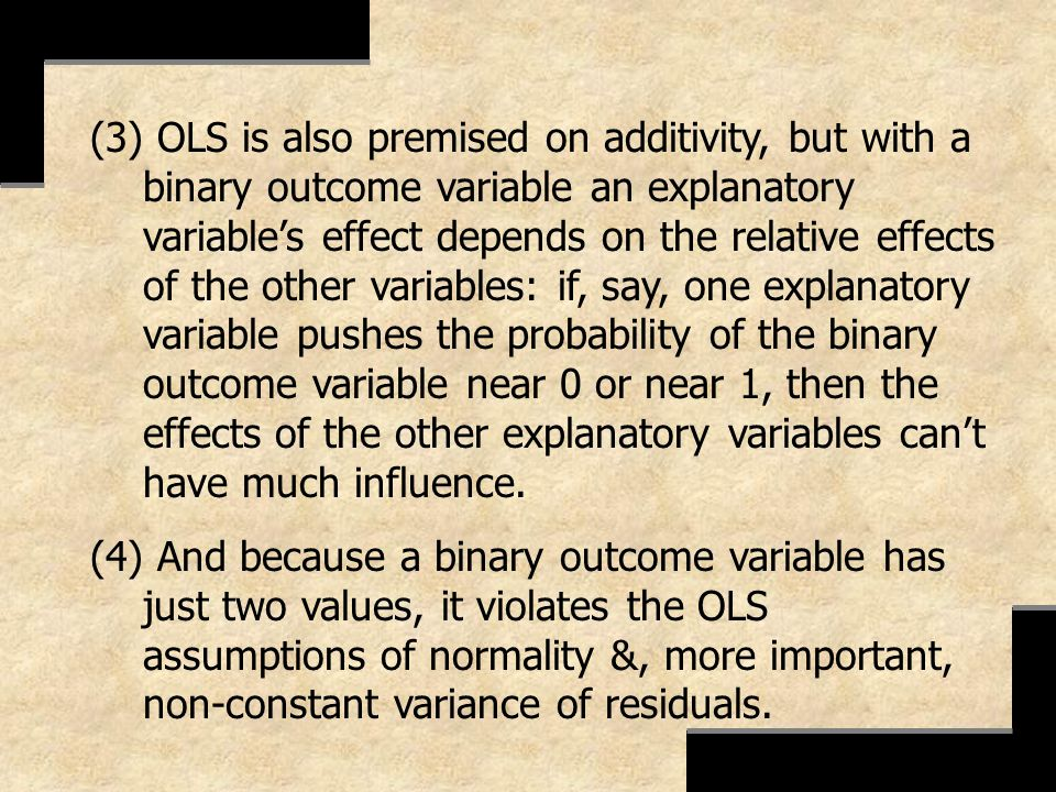 (3) OLS is also premised on additivity, but with a binary outcome variable an explanatory variable's effect depends on the relative effects of the other variables: if, say, one explanatory variable pushes the probability of the binary outcome variable near 0 or near 1, then the effects of the other explanatory variables can't have much influence.
