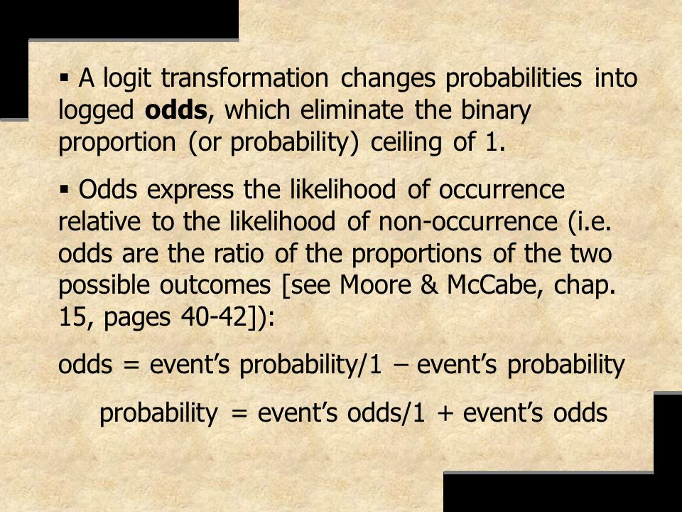 A logit transformation changes probabilities into logged odds, which eliminate the binary proportion (or probability) ceiling of 1.