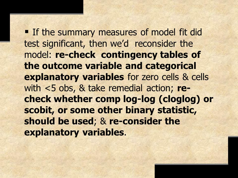 If the summary measures of model fit did test significant, then we'd reconsider the model: re-check contingency tables of the outcome variable and categorical explanatory variables for zero cells & cells with <5 obs, & take remedial action; re-check whether comp log-log (cloglog) or scobit, or some other binary statistic, should be used; & re-consider the explanatory variables.