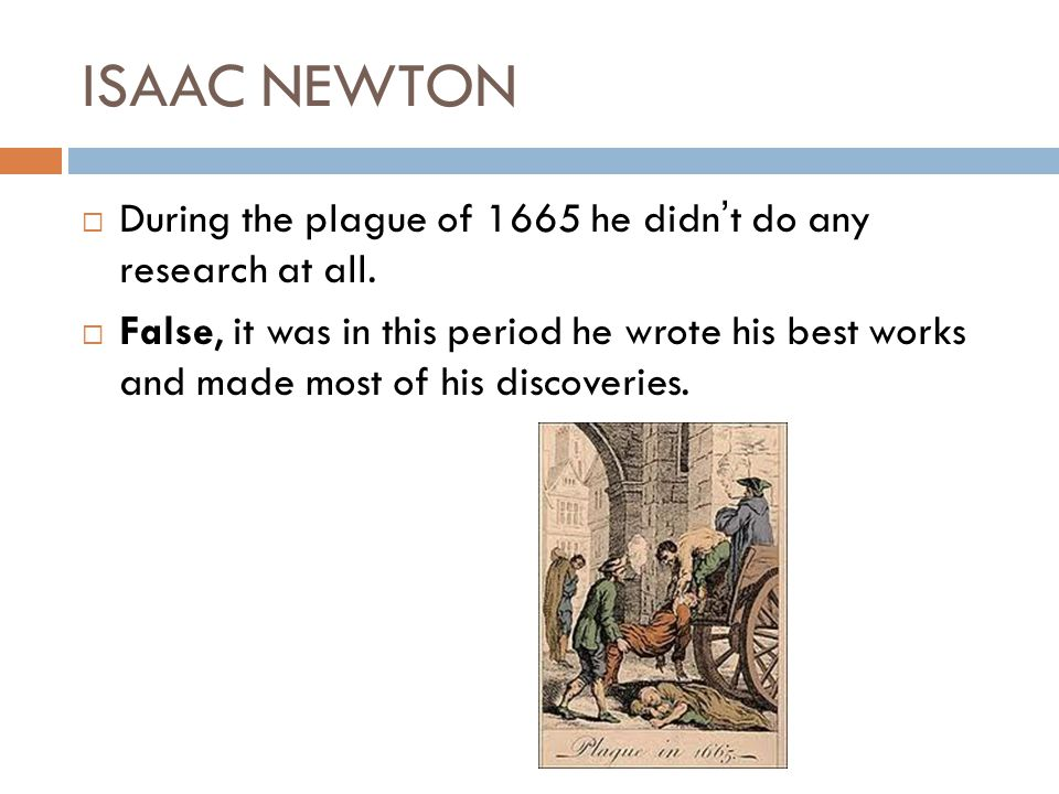 ISAAC NEWTON During the plague of 1665 he didn't do any research at all.