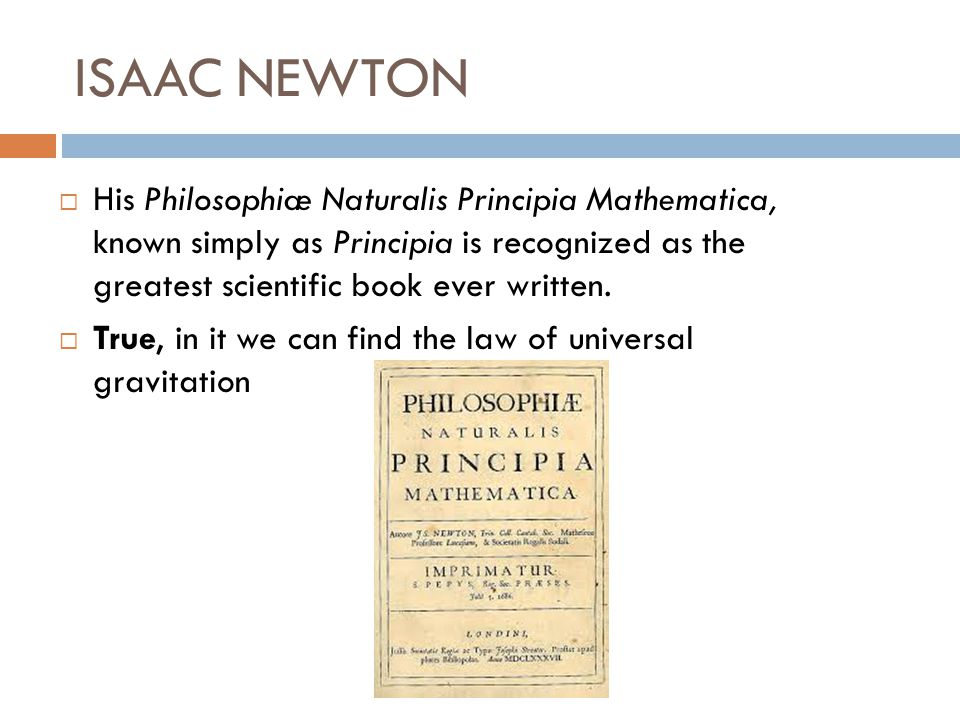 ISAAC NEWTON His Philosophiæ Naturalis Principia Mathematica, known simply as Principia is recognized as the greatest scientific book ever written.