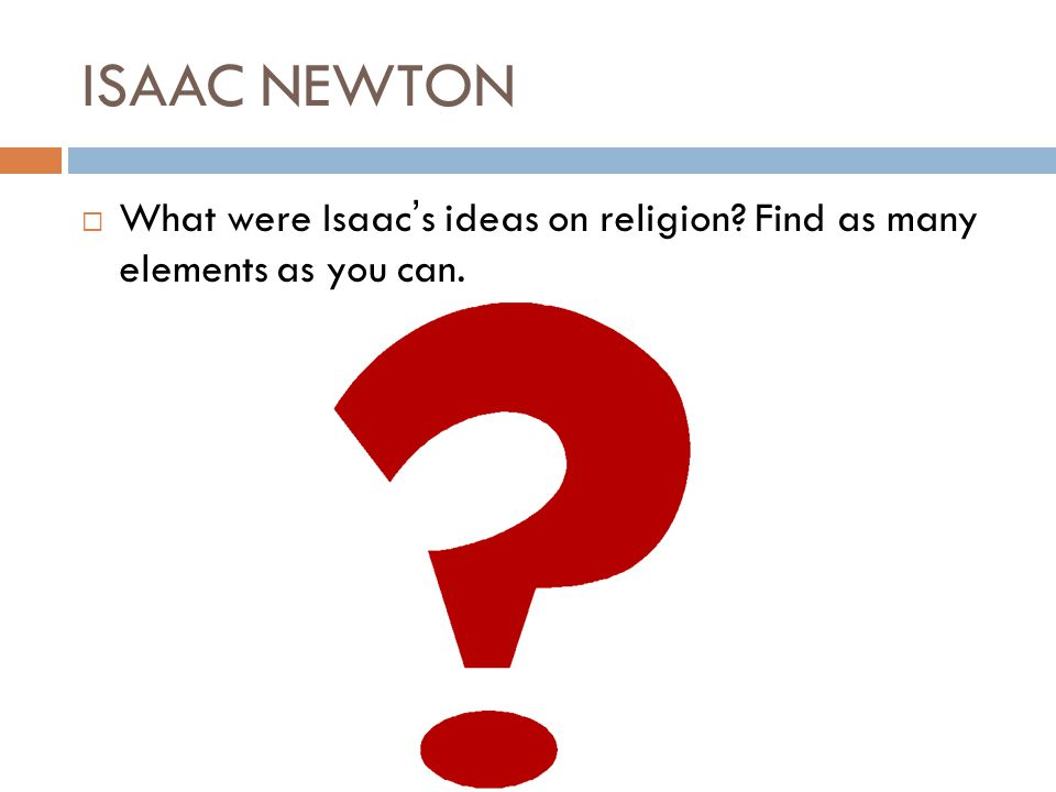 ISAAC NEWTON What were Isaac's ideas on religion Find as many elements as you can.