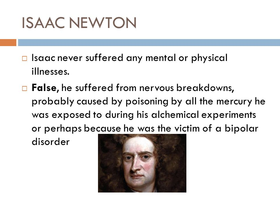 ISAAC NEWTON Isaac never suffered any mental or physical illnesses.