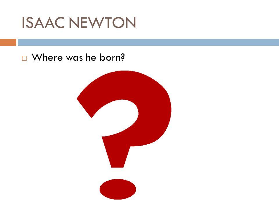 ISAAC NEWTON Where was he born