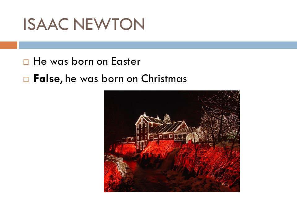 ISAAC NEWTON He was born on Easter False, he was born on Christmas