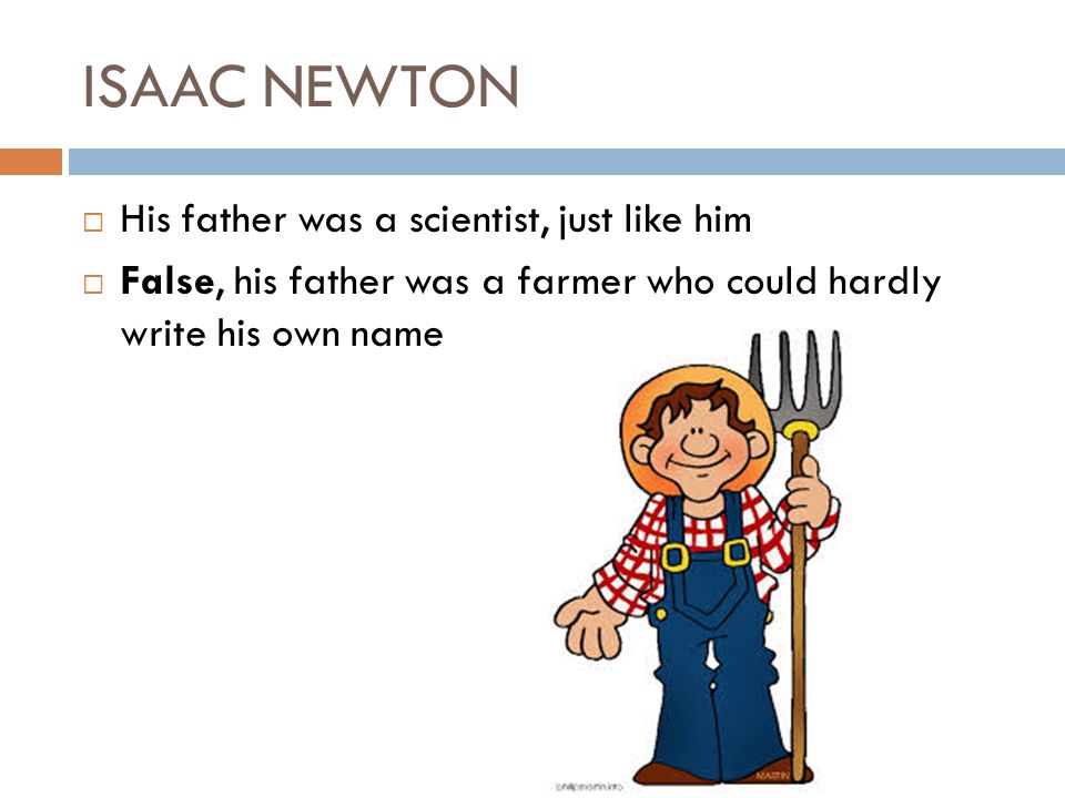 ISAAC NEWTON His father was a scientist, just like him