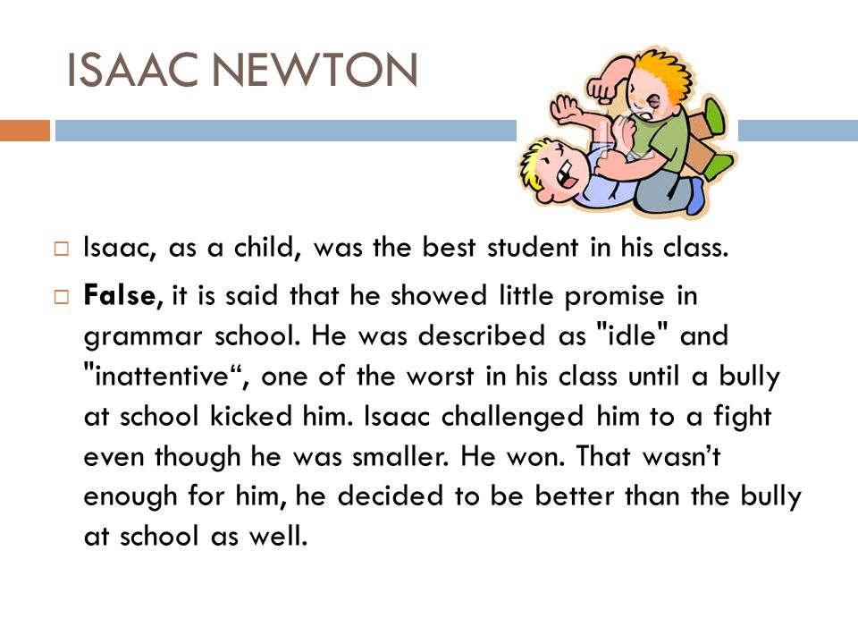 ISAAC NEWTON Isaac, as a child, was the best student in his class.