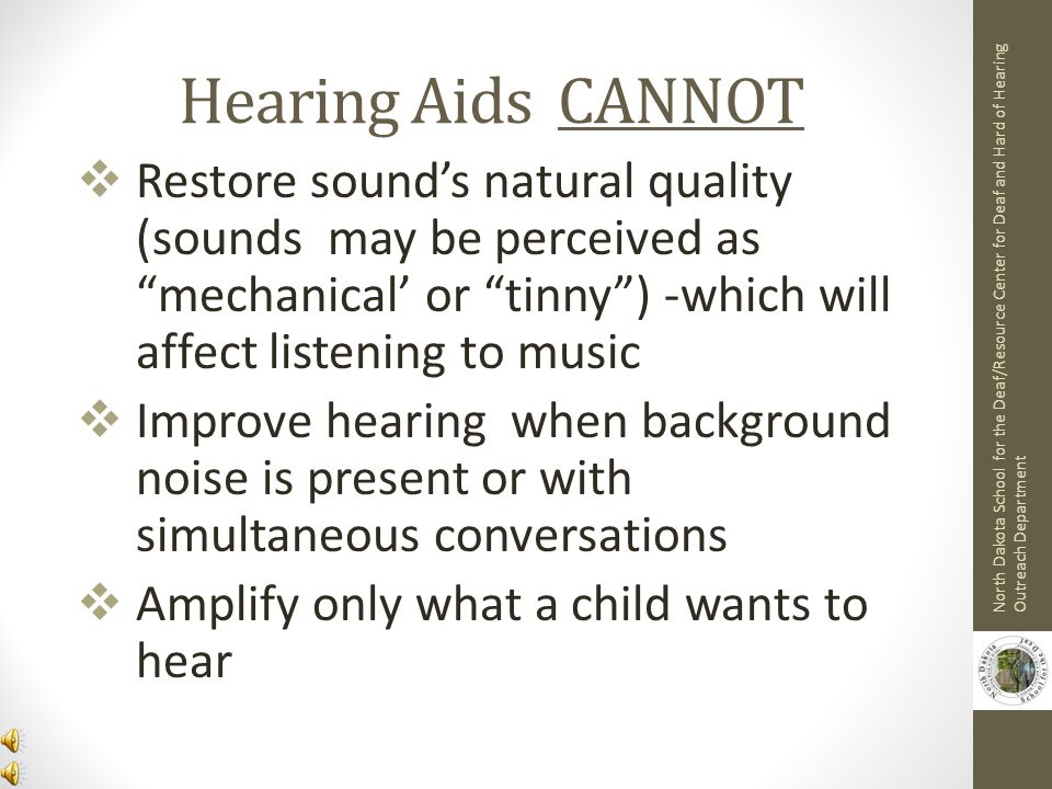 Hearing Aids CANNOT Restore sound's natural quality (sounds may be perceived as mechanical' or tinny ) -which will affect listening to music.