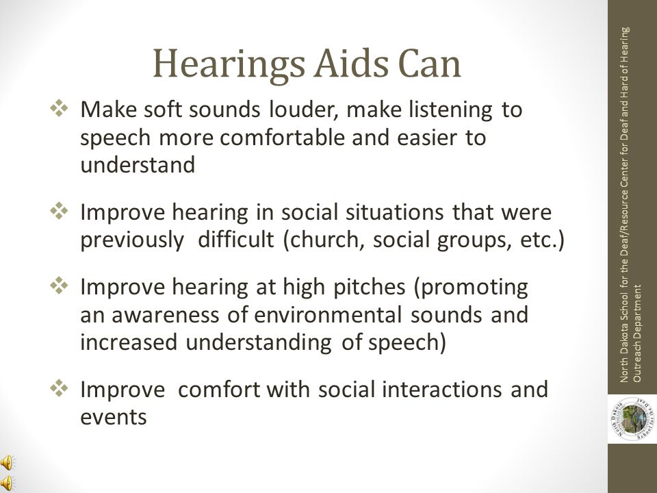 Hearings Aids Can Make soft sounds louder, make listening to speech more comfortable and easier to understand.