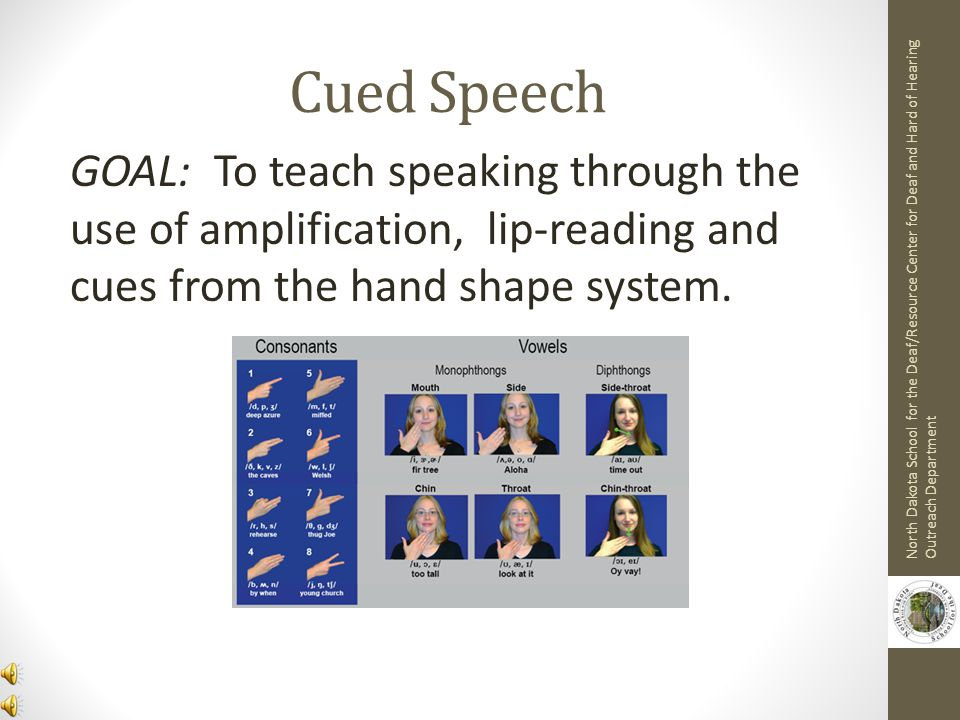 Cued Speech GOAL: To teach speaking through the use of amplification, lip-reading and cues from the hand shape system.