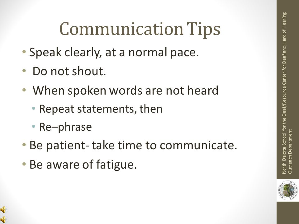 Communication Tips Speak clearly, at a normal pace. Do not shout.