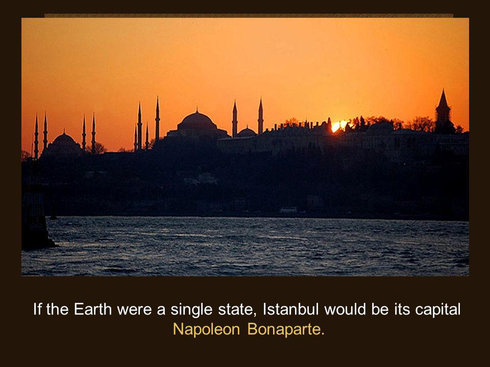 If the Earth were a single state, Istanbul would be its capital Napoleon Bonaparte.