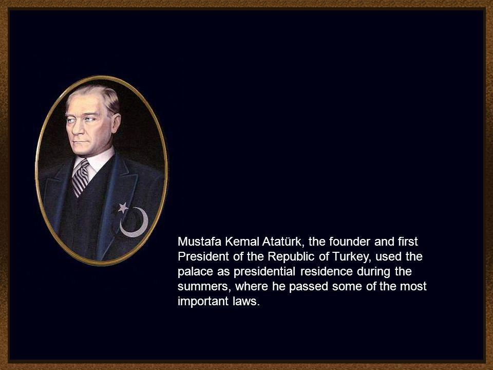 Mustafa Kemal Atatürk, the founder and first President of the Republic of Turkey, used the palace as presidential residence during the summers, where he passed some of the most important laws.