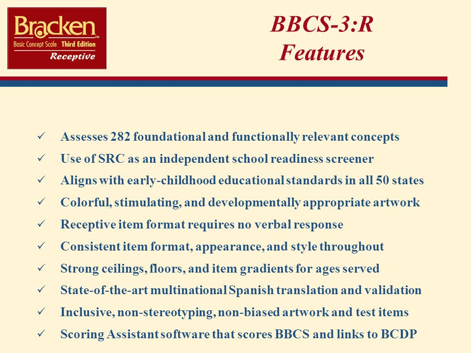 BBCS-3:R Features Assesses 282 foundational and functionally relevant concepts. Use of SRC as an independent school readiness screener.