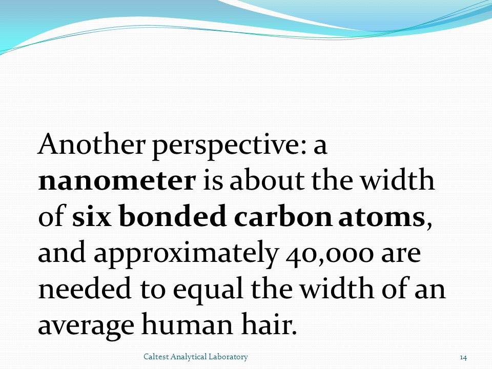Another perspective: a nanometer is about the width of six bonded carbon atoms, and approximately 40,000 are needed to equal the width of an average human hair.