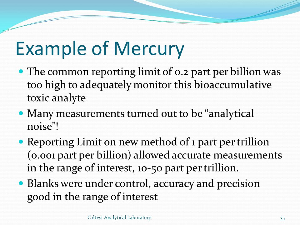 Example of Mercury The common reporting limit of 0.2 part per billion was too high to adequately monitor this bioaccumulative toxic analyte.