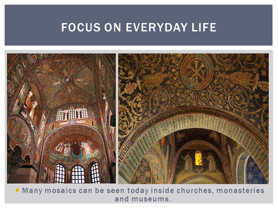 Focus on Everyday Life Many mosaics can be seen today inside churches, monasteries and museums.