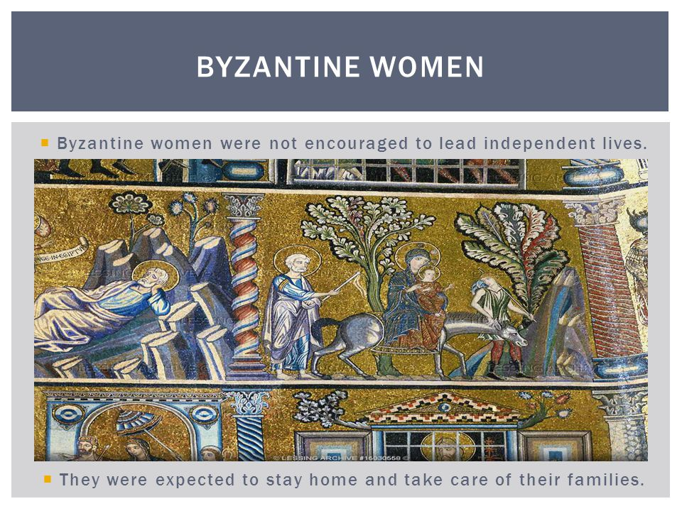 Byzantine Women Byzantine women were not encouraged to lead independent lives.