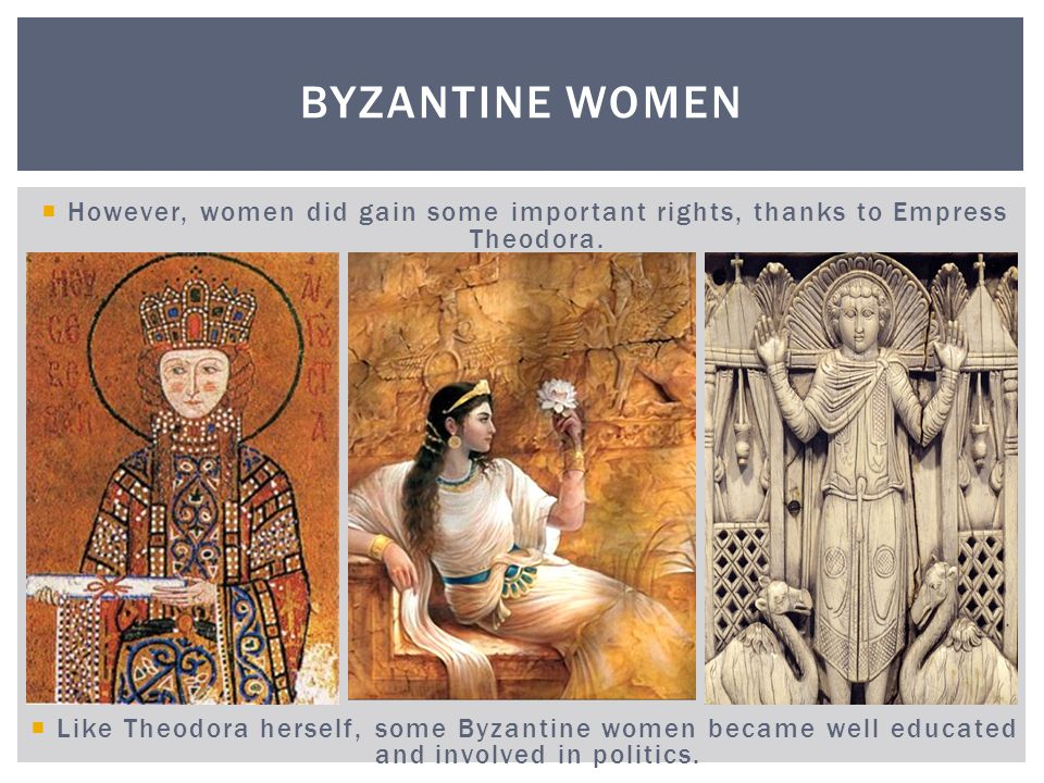 Byzantine Women However, women did gain some important rights, thanks to Empress Theodora.