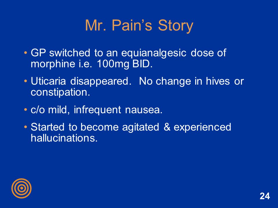 Mr. Pain's Story GP switched to an equianalgesic dose of morphine i.e. 100mg BID. Uticaria disappeared. No change in hives or constipation.