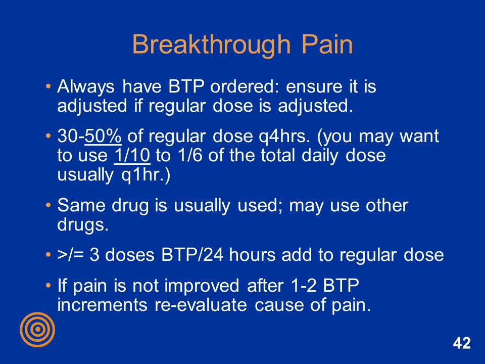 Breakthrough Pain Always have BTP ordered: ensure it is adjusted if regular dose is adjusted.